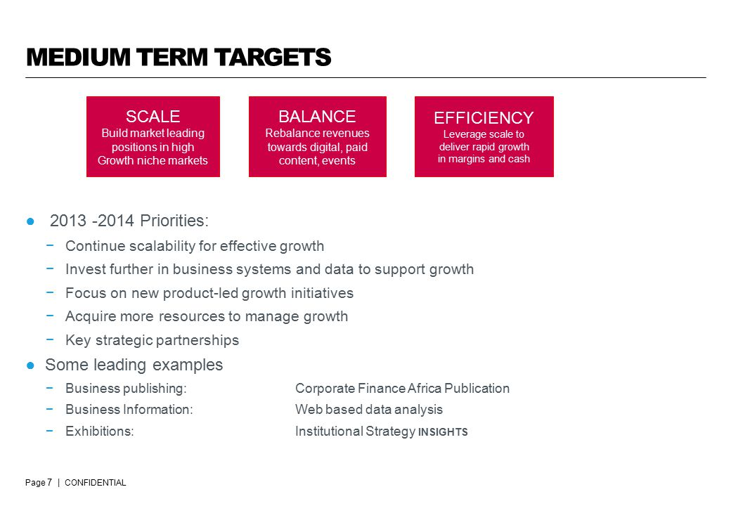 Page 7 | CONFIDENTIAL MEDIUM TERM TARGETS ● Priorities: −Continue scalability for effective growth −Invest further in business systems and data to support growth −Focus on new product-led growth initiatives −Acquire more resources to manage growth −Key strategic partnerships ●Some leading examples −Business publishing: Corporate Finance Africa Publication −Business Information:Web based data analysis −Exhibitions:Institutional Strategy INSIGHTS SCALE Build market leading positions in high Growth niche markets BALANCE Rebalance revenues towards digital, paid content, events EFFICIENCY Leverage scale to deliver rapid growth in margins and cash