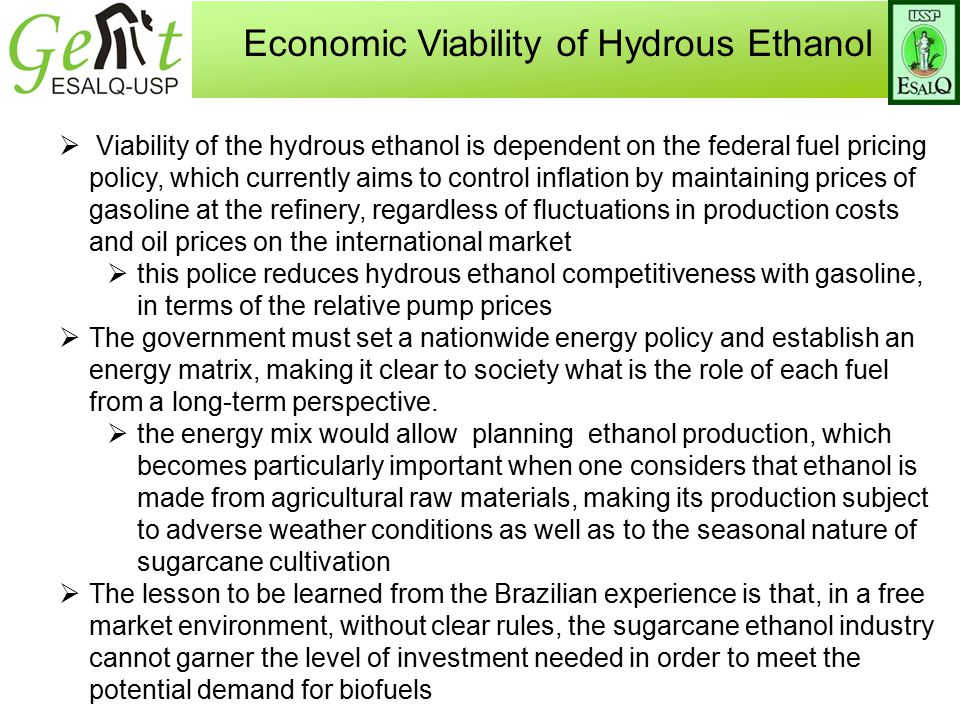 Economic Viability of Hydrous Ethanol  Viability of the hydrous ethanol is dependent on the federal fuel pricing policy, which currently aims to control inflation by maintaining prices of gasoline at the refinery, regardless of fluctuations in production costs and oil prices on the international market  this police reduces hydrous ethanol competitiveness with gasoline, in terms of the relative pump prices  The government must set a nationwide energy policy and establish an energy matrix, making it clear to society what is the role of each fuel from a long-term perspective.