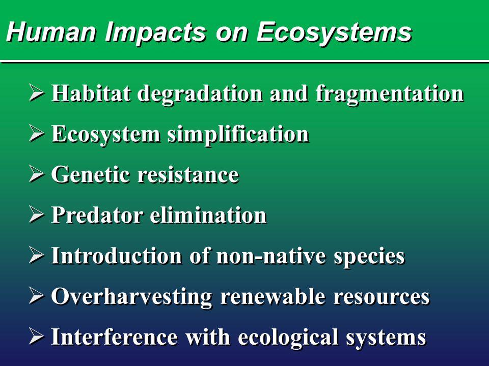 Human Impacts on Ecosystems  Habitat degradation and fragmentation  Ecosystem simplification  Genetic resistance  Predator elimination  Introduct