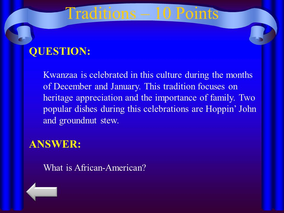 Traditions – 10 Points QUESTION: Kwanzaa is celebrated in this culture during the months of December and January. This tradition focuses on heritage a