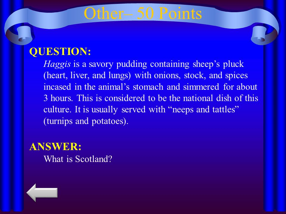 Other– 50 Points QUESTION: Haggis is a savory pudding containing sheep's pluck (heart, liver, and lungs) with onions, stock, and spices incased in the animal's stomach and simmered for about 3 hours.