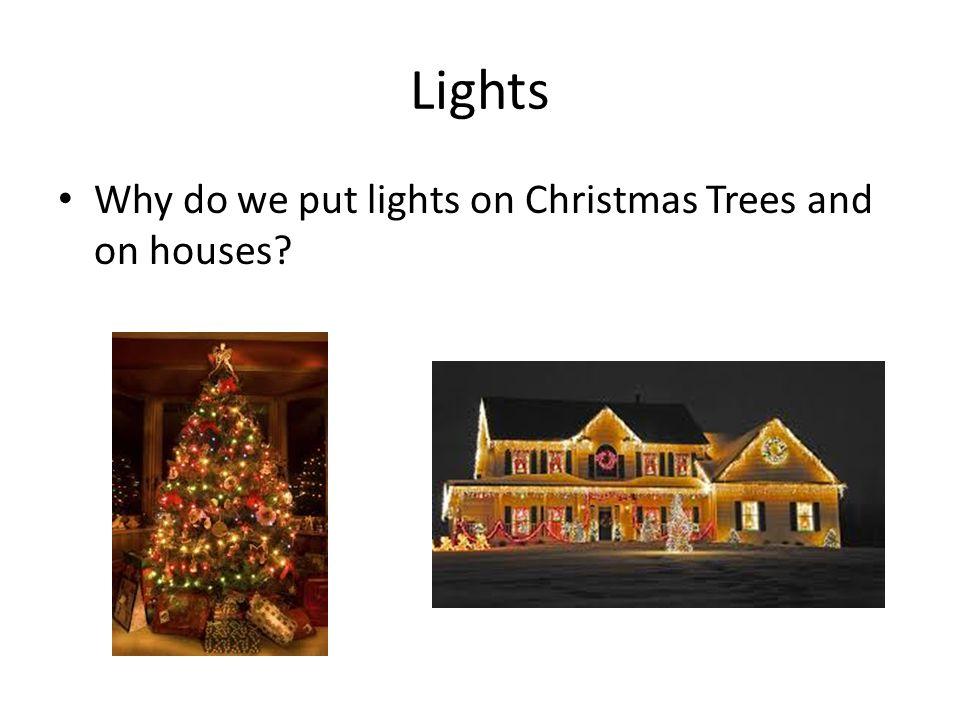 Lights Why do we put lights on Christmas Trees and on houses