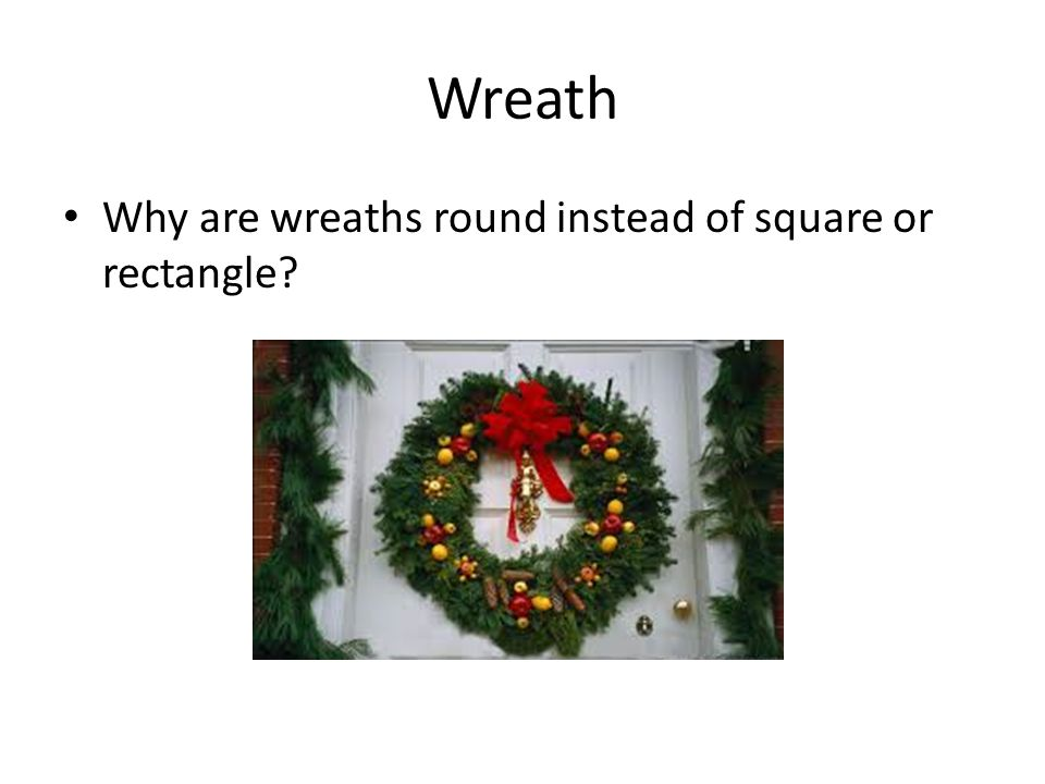 Wreath Why are wreaths round instead of square or rectangle