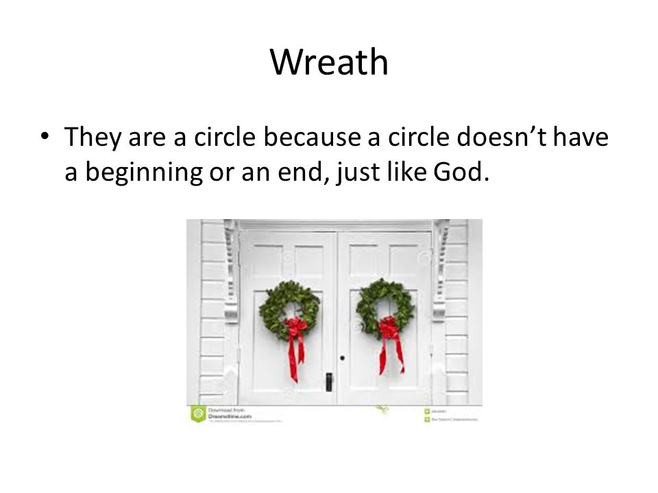 Wreath They are a circle because a circle doesn't have a beginning or an end, just like God.