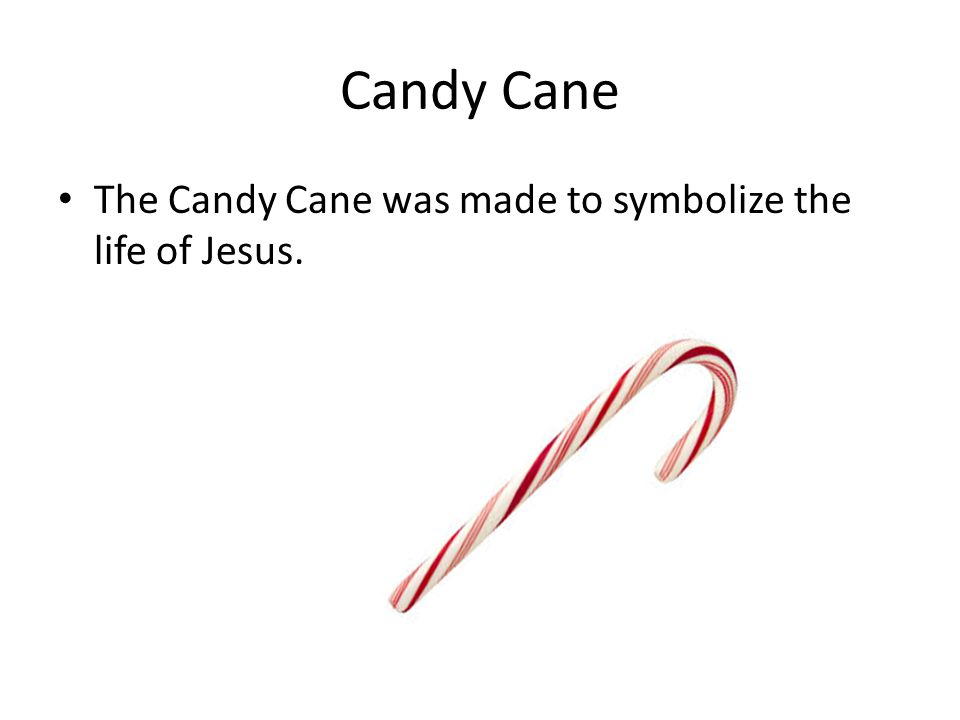 Candy Cane The Candy Cane was made to symbolize the life of Jesus.