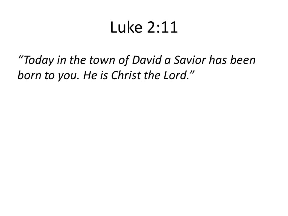 Luke 2:11 Today in the town of David a Savior has been born to you. He is Christ the Lord.