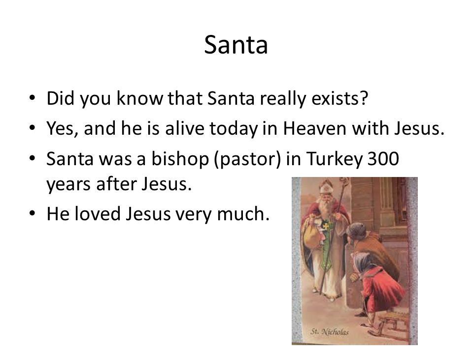 Santa Did you know that Santa really exists. Yes, and he is alive today in Heaven with Jesus.