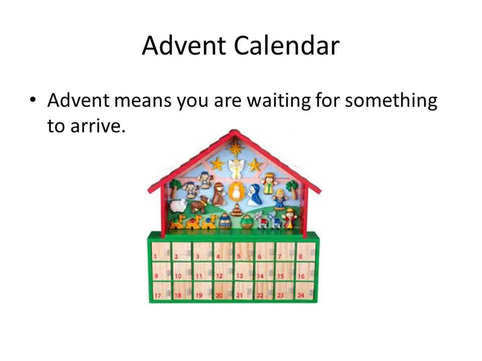 Advent Calendar Advent means you are waiting for something to arrive.
