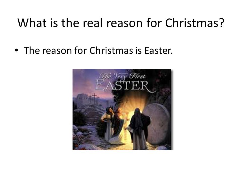 What is the real reason for Christmas The reason for Christmas is Easter.