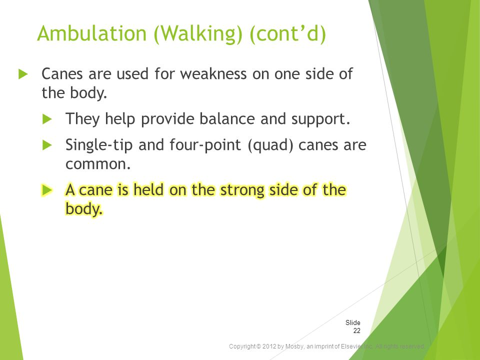Ambulation (Walking) (cont'd) Copyright © 2012 by Mosby, an imprint of Elsevier Inc. All rights reserved. Slide 22