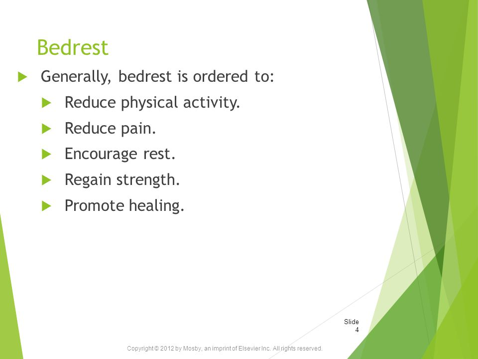 Bedrest  Generally, bedrest is ordered to:  Reduce physical activity.  Reduce pain.  Encourage rest.  Regain strength.  Promote healing. Copyrig
