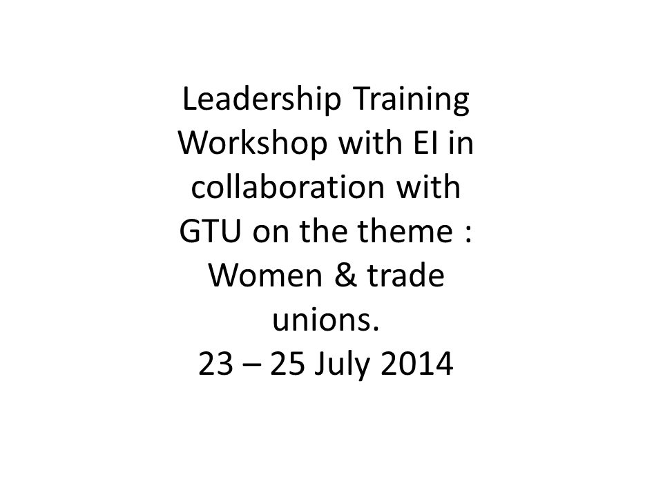 Leadership Training Workshop with EI in collaboration with GTU on the theme : Women & trade unions.