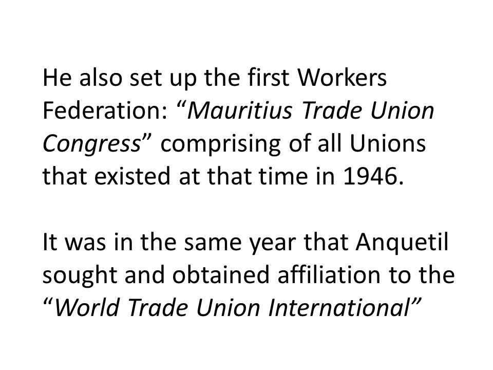 He also set up the first Workers Federation: Mauritius Trade Union Congress comprising of all Unions that existed at that time in 1946.
