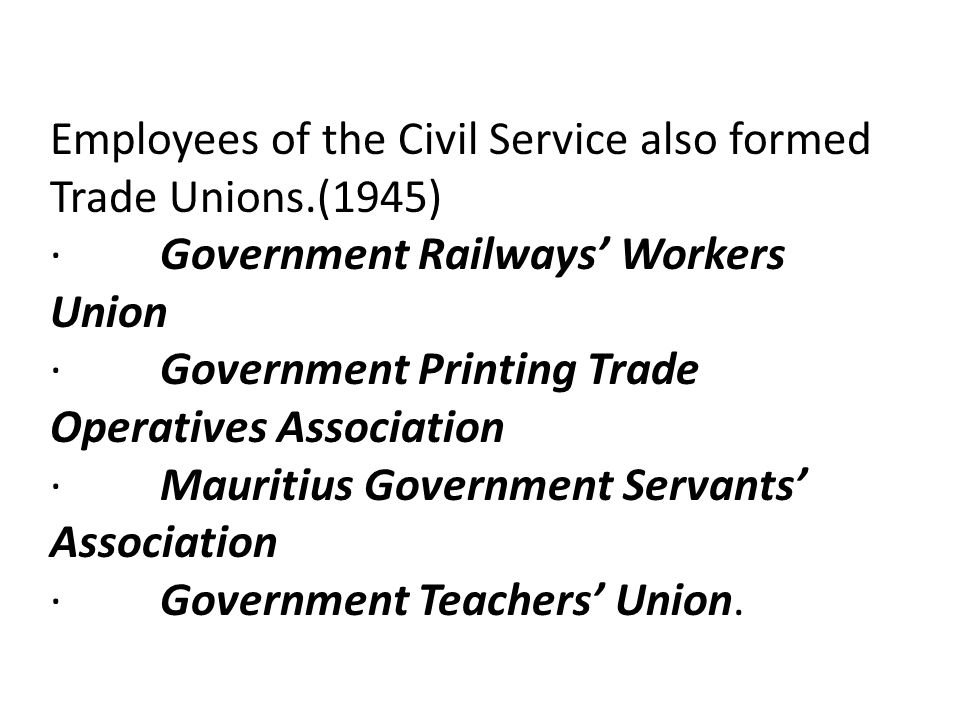 Employees of the Civil Service also formed Trade Unions.(1945) · Government Railways' Workers Union · Government Printing Trade Operatives Association · Mauritius Government Servants' Association · Government Teachers' Union.