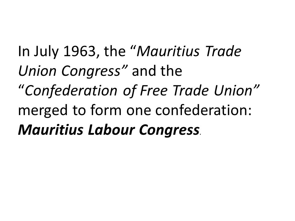 In July 1963, the Mauritius Trade Union Congress and the Confederation of Free Trade Union merged to form one confederation: Mauritius Labour Congress.