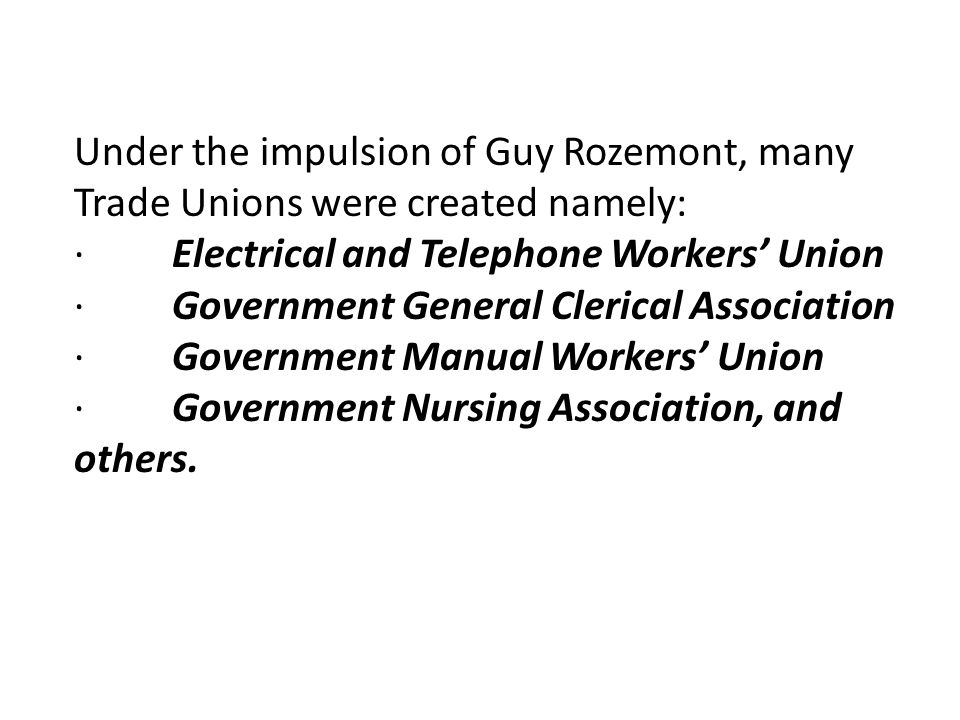 Under the impulsion of Guy Rozemont, many Trade Unions were created namely: · Electrical and Telephone Workers' Union · Government General Clerical Association · Government Manual Workers' Union · Government Nursing Association, and others.