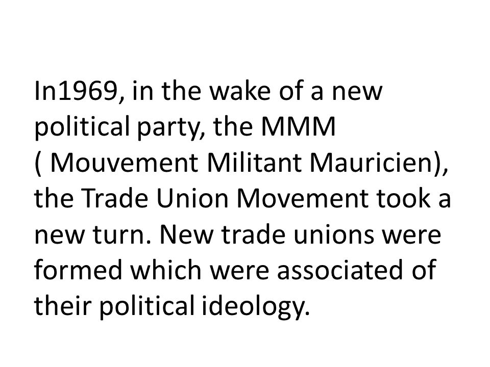 In1969, in the wake of a new political party, the MMM ( Mouvement Militant Mauricien), the Trade Union Movement took a new turn.