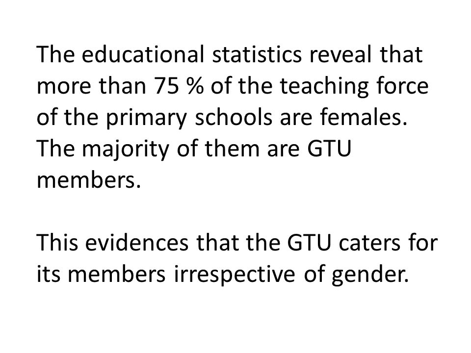 The educational statistics reveal that more than 75 % of the teaching force of the primary schools are females.