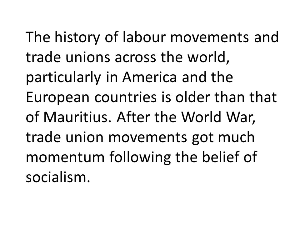 The history of labour movements and trade unions across the world, particularly in America and the European countries is older than that of Mauritius.