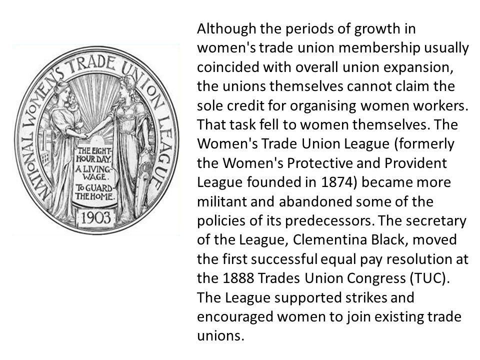 Although the periods of growth in women s trade union membership usually coincided with overall union expansion, the unions themselves cannot claim the sole credit for organising women workers.