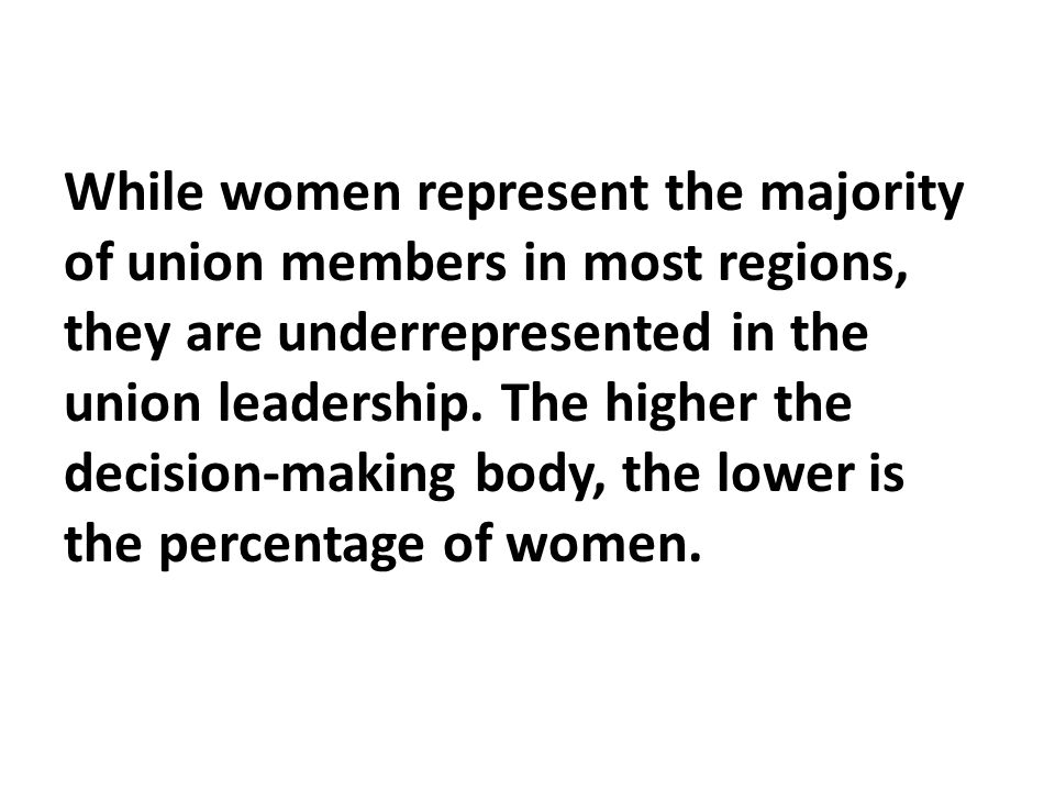 While women represent the majority of union members in most regions, they are underrepresented in the union leadership.