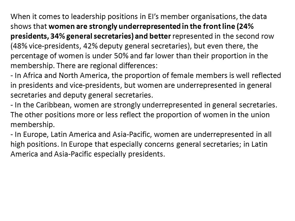 When it comes to leadership positions in EI's member organisations, the data shows that women are strongly underrepresented in the front line (24% presidents, 34% general secretaries) and better represented in the second row (48% vice-presidents, 42% deputy general secretaries), but even there, the percentage of women is under 50% and far lower than their proportion in the membership.