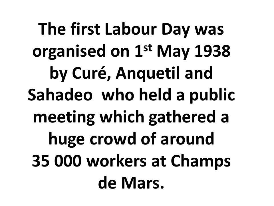 The first Labour Day was organised on 1 st May 1938 by Curé, Anquetil and Sahadeo who held a public meeting which gathered a huge crowd of around 35 000 workers at Champs de Mars.