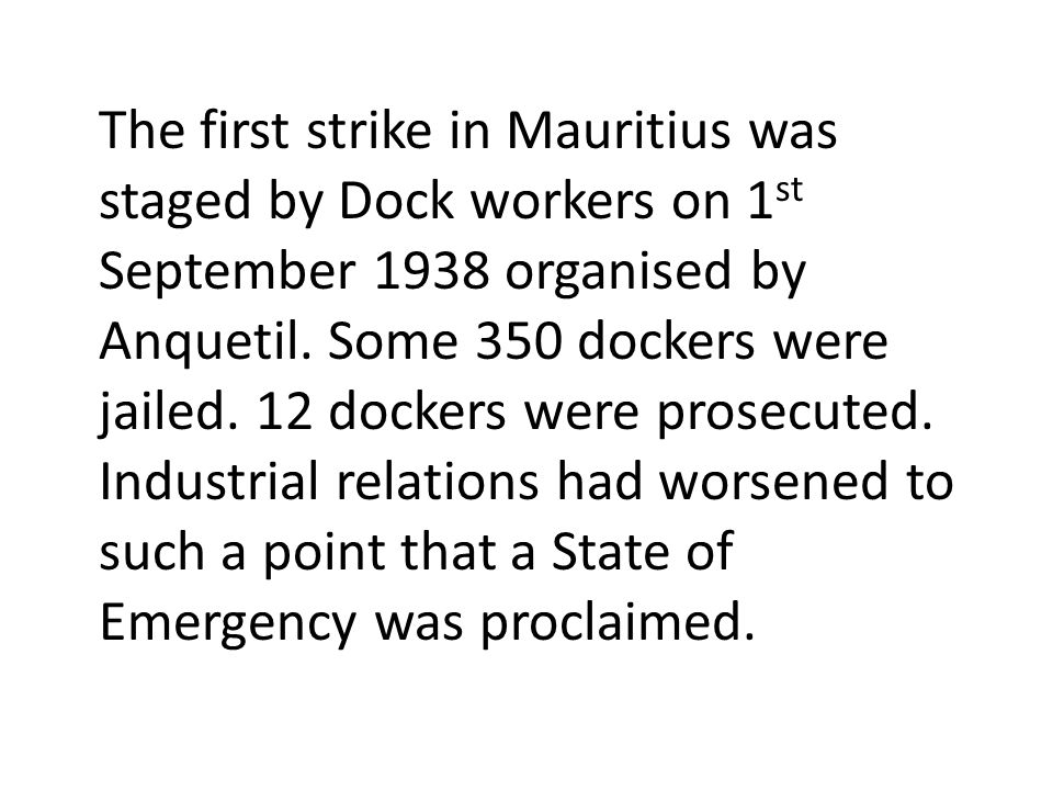 The first strike in Mauritius was staged by Dock workers on 1 st September 1938 organised by Anquetil.