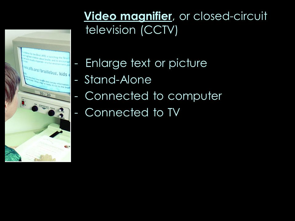 Video magnifier, or closed-circuit television (CCTV) -Enlarge text or picture - Stand-Alone - Connected to computer - Connected to TV