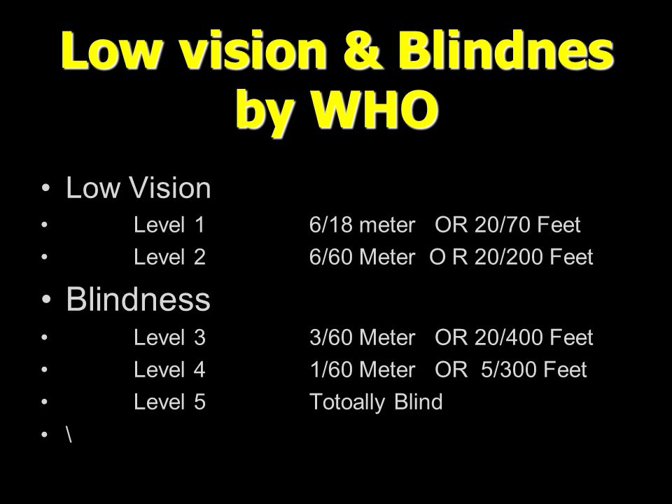 Low vision & Blindnes by WHO Low Vision Level 16/18 meter OR 20/70 Feet Level 26/60 Meter O R 20/200 Feet Blindness Level 33/60 Meter OR 20/400 Feet L