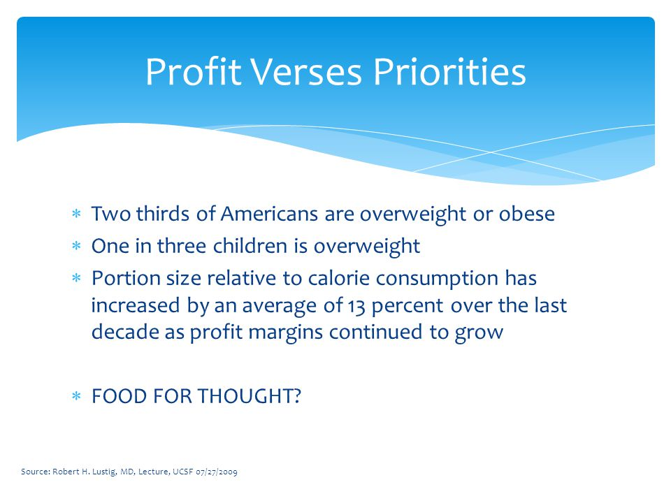  Two thirds of Americans are overweight or obese  One in three children is overweight  Portion size relative to calorie consumption has increased by an average of 13 percent over the last decade as profit margins continued to grow  FOOD FOR THOUGHT.