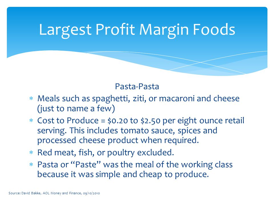 Pasta-Pasta  Meals such as spaghetti, ziti, or macaroni and cheese (just to name a few)  Cost to Produce = $0.20 to $2.50 per eight ounce retail serving.