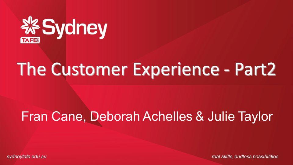 sydneytafe.edu.aureal skills, endless possibilities The Customer Experience - Part2 Fran Cane, Deborah Achelles & Julie Taylor