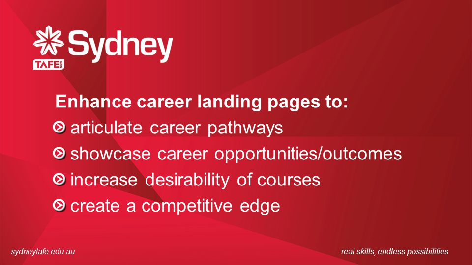 sydneytafe.edu.aureal skills, endless possibilities Enhance career landing pages to: articulate career pathways showcase career opportunities/outcomes increase desirability of courses create a competitive edge