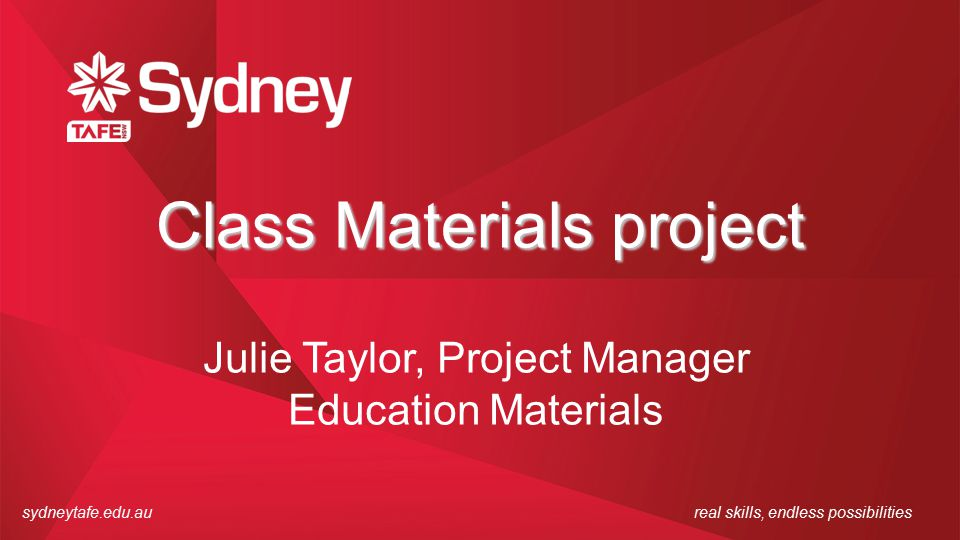 sydneytafe.edu.aureal skills, endless possibilities Class Materials project Julie Taylor, Project Manager Education Materials