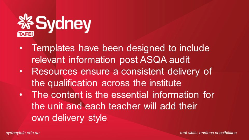sydneytafe.edu.aureal skills, endless possibilities Templates have been designed to include relevant information post ASQA audit Resources ensure a consistent delivery of the qualification across the institute The content is the essential information for the unit and each teacher will add their own delivery style