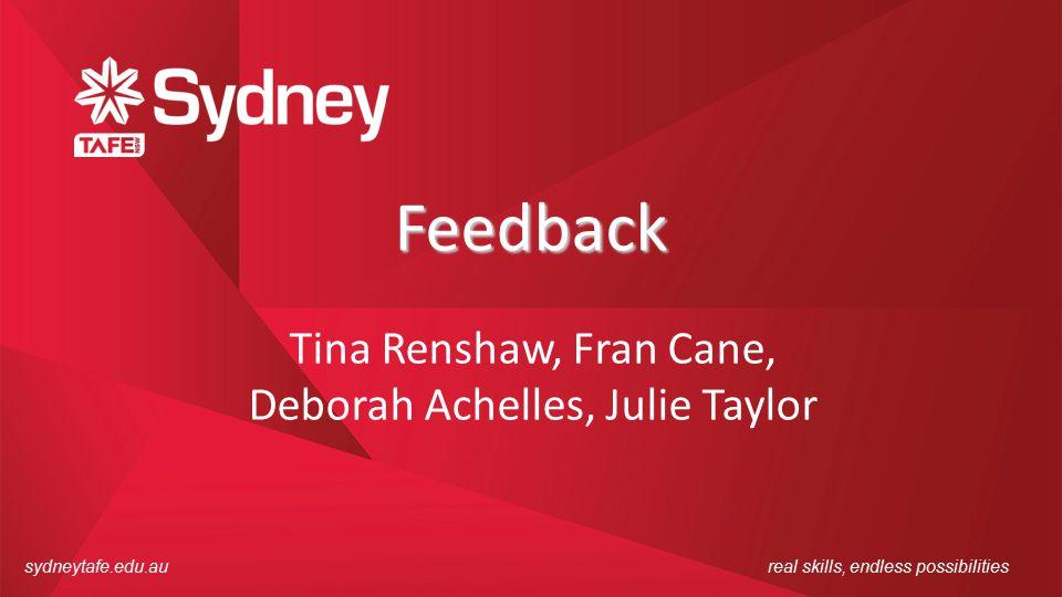 sydneytafe.edu.aureal skills, endless possibilities Feedback Tina Renshaw, Fran Cane, Deborah Achelles, Julie Taylor