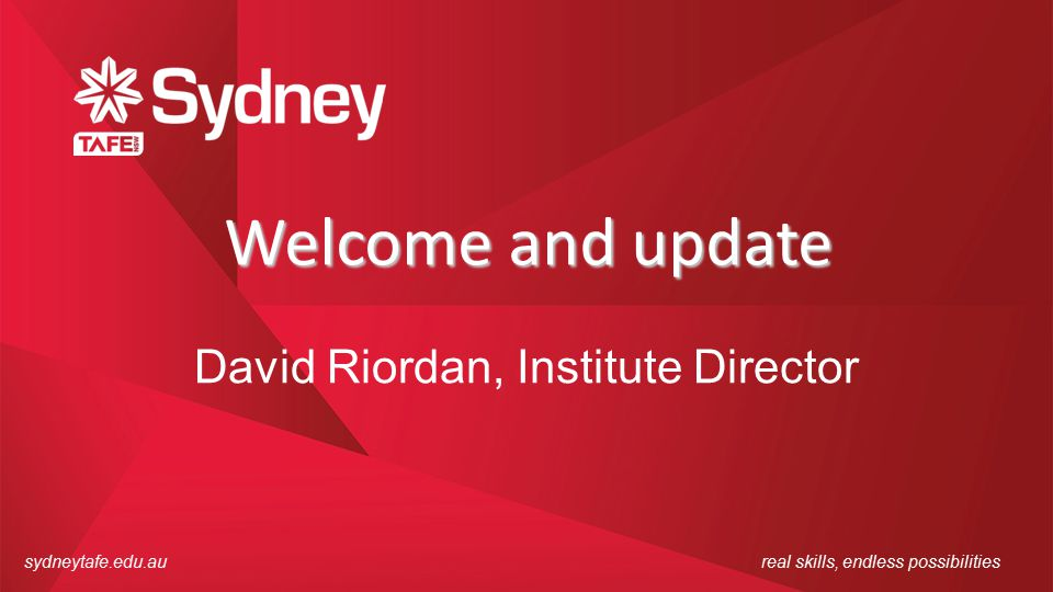 sydneytafe.edu.aureal skills, endless possibilities Welcome and update David Riordan, Institute Director