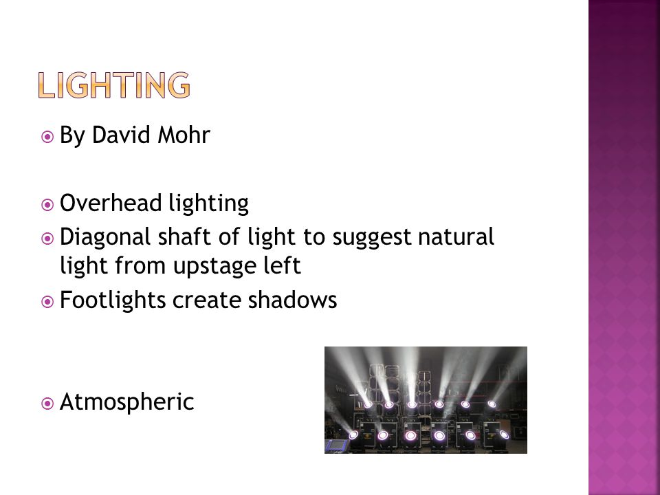  By David Mohr  Overhead lighting  Diagonal shaft of light to suggest natural light from upstage left  Footlights create shadows  Atmospheric