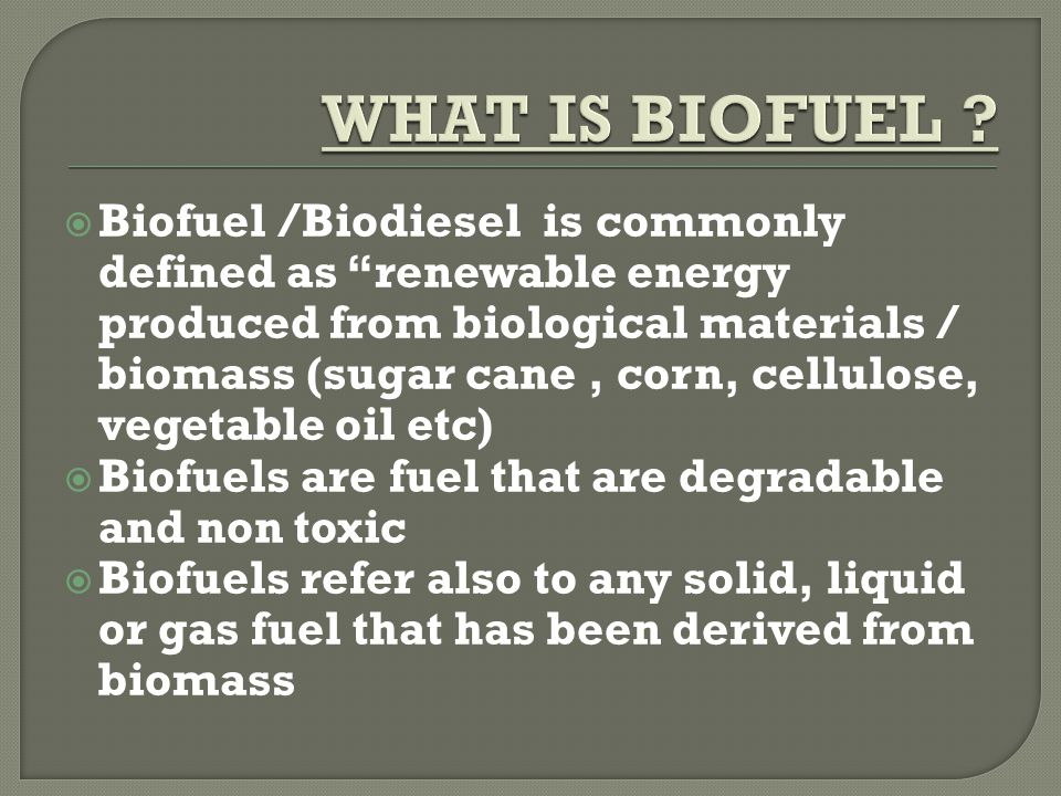  It refers to a vegetable oil/ animal fat based diesel fuel obtained by chemically reacting liquids (vegetable oil, animal fat ) with alcohol through the process of transesterification