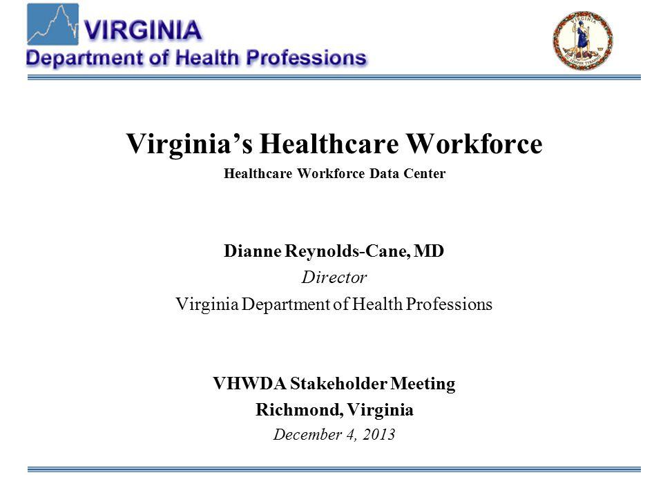Virginia's Healthcare Workforce Healthcare Workforce Data Center Dianne Reynolds-Cane, MD Director Virginia Department of Health Professions VHWDA Stakeholder Meeting Richmond, Virginia December 4, 2013