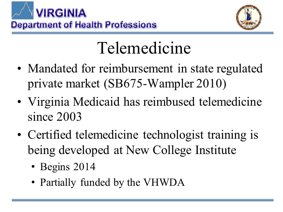 Telemedicine Mandated for reimbursement in state regulated private market (SB675-Wampler 2010) Virginia Medicaid has reimbused telemedicine since 2003 Certified telemedicine technologist training is being developed at New College Institute Begins 2014 Partially funded by the VHWDA