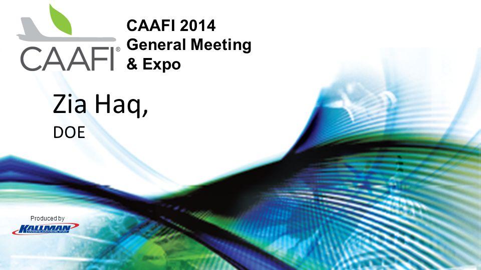 Produced by CAAFI 2014 General Meeting & Expo Zia Haq, DOE