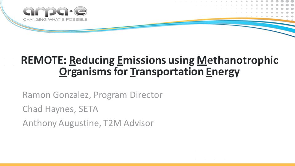 18 | Bioenergy Technologies Office REMOTE: Reducing Emissions using Methanotrophic Organisms for Transportation Energy Ramon Gonzalez, Program Director Chad Haynes, SETA Anthony Augustine, T2M Advisor