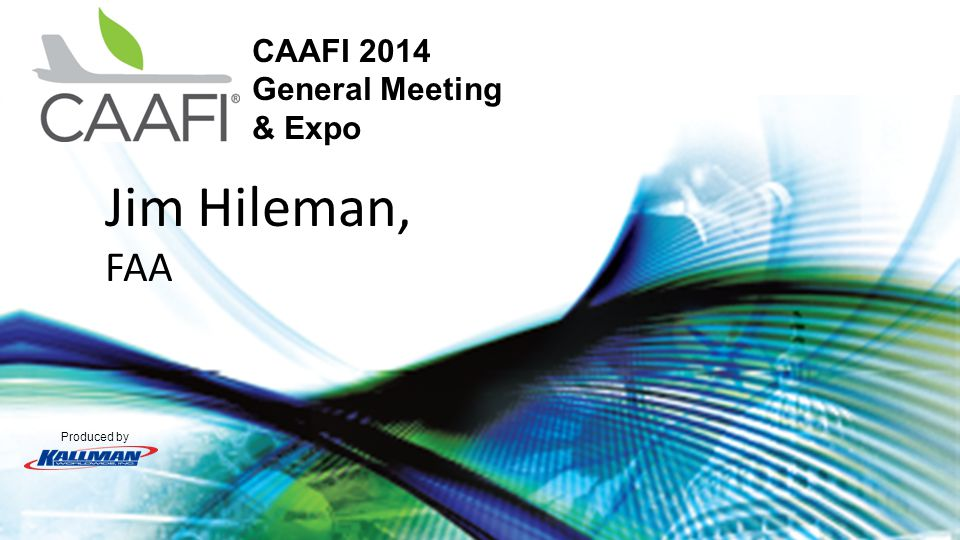 Produced by CAAFI 2014 General Meeting & Expo Jim Hileman, FAA