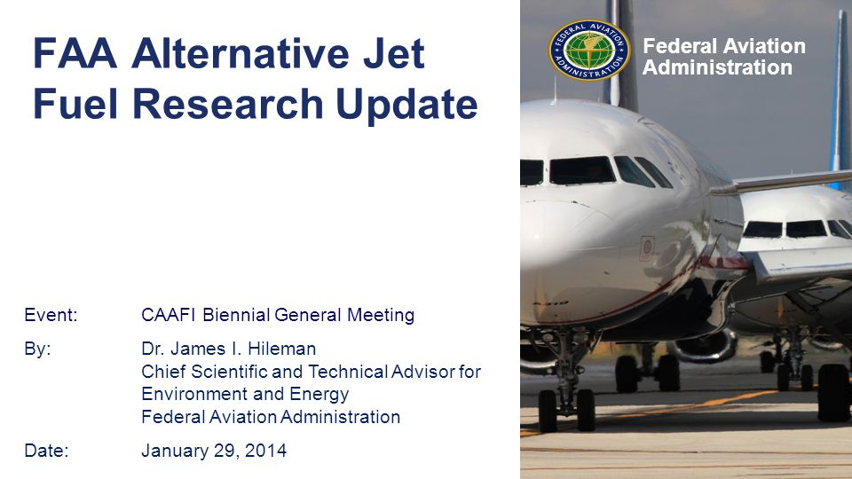 Federal Aviation Administration Event: CAAFI Biennial General Meeting By:Dr. James I. Hileman Chief Scientific and Technical Advisor for Environment a