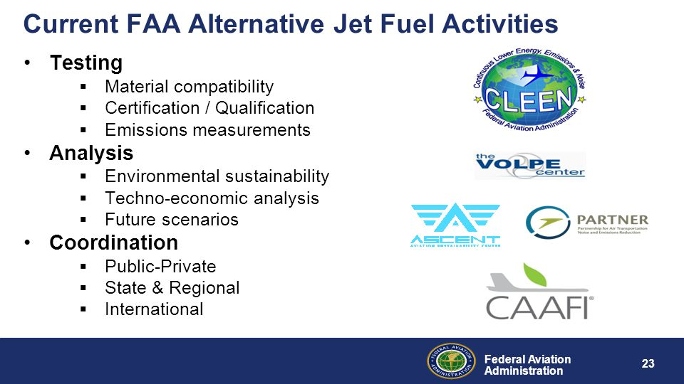 Federal Aviation Administration Current FAA Alternative Jet Fuel Activities Testing  Material compatibility  Certification / Qualification  Emissions measurements Analysis  Environmental sustainability  Techno-economic analysis  Future scenarios Coordination  Public-Private  State & Regional  International 23