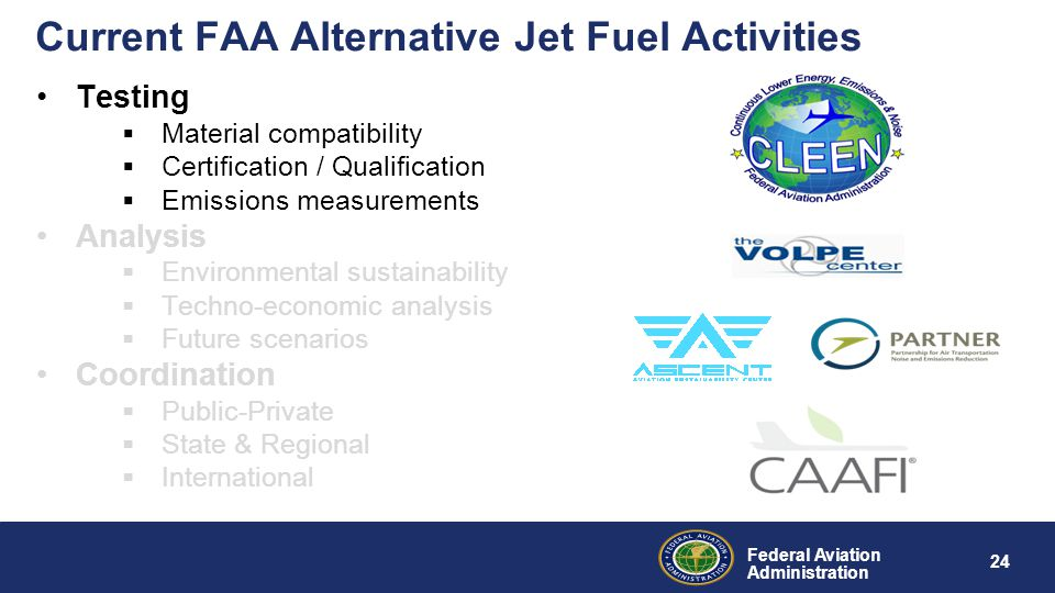 Federal Aviation Administration Current FAA Alternative Jet Fuel Activities Testing  Material compatibility  Certification / Qualification  Emissions measurements Analysis  Environmental sustainability  Techno-economic analysis  Future scenarios Coordination  Public-Private  State & Regional  International 24