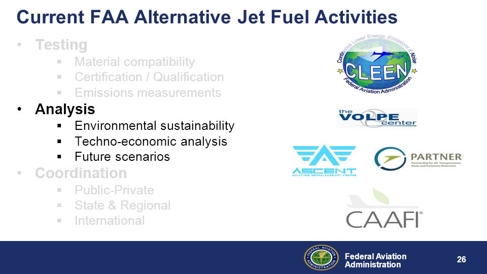 Federal Aviation Administration 26 Current FAA Alternative Jet Fuel Activities Testing  Material compatibility  Certification / Qualification  Emissions measurements Analysis  Environmental sustainability  Techno-economic analysis  Future scenarios Coordination  Public-Private  State & Regional  International