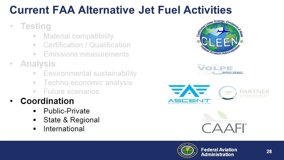 Federal Aviation Administration 28 Current FAA Alternative Jet Fuel Activities Testing  Material compatibility  Certification / Qualification  Emissions measurements Analysis  Environmental sustainability  Techno-economic analysis  Future scenarios Coordination  Public-Private  State & Regional  International